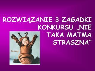 """ROZWIĄZANIE 3 ZAGADKI KONKURSU """"NIE  TAKA MATMA  STRASZNA"""""""