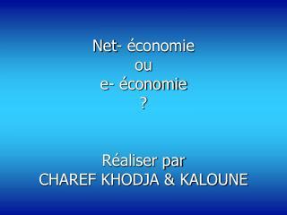 Net- économie  ou  e- économie  ? Réaliser par  CHAREF KHODJA & KALOUNE