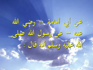 عن أبي أمامة  - رضي الله عنه -  عن رسول الله صلى الله عليه وسلم أنه قال :