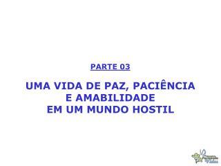 PARTE 03 UMA VIDA DE PAZ, PACIÊNCIA E AMABILIDADE EM UM MUNDO HOSTIL