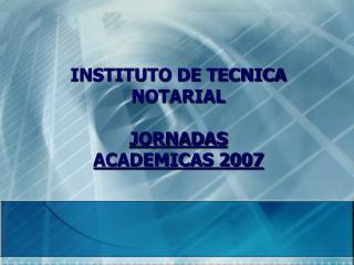 INSTITUTO DE TECNICA  NOTARIAL JORNADAS  ACADEMICAS 2007