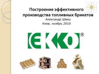 Построение эффективного производства топливных брикетов  Александр Швец Киев, ноябрь 2010