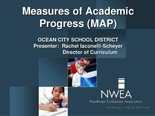 Measures of Academic Progress MAP  OCEAN CITY SCHOOL DISTRICT Presenter:  Rachel Iaconelli-Scheyer        Director of Cu