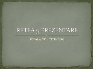 RETEA 5-PREZENTARE