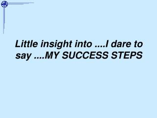 Little insight into ....I dare to say ....MY SUCCESS STEPS