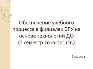 Обеспечение учебного процесса в филиалах БГУ на основе технологий ДО  (2 семестр 2010-2011гг.)
