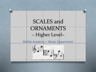 SCALES and ORNAMENTS ~ Higher Level~