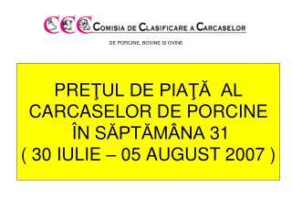 PRE ŢUL DE PIAŢĂ  AL  CARCASELOR DE PORCINE Î N S ĂPTĂMÂNA  31 ( 30 IULIE – 05 AUGUST 2 00 7 )
