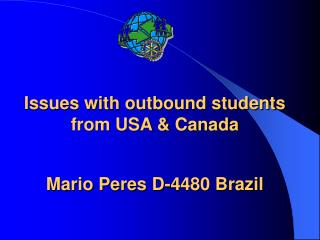 Issues with outbound students from USA & Canada Mario Peres D-4480 Brazil