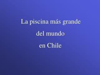 La piscina más grande del mundo  en Chile