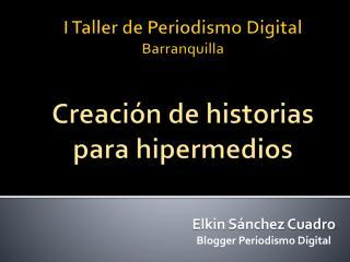 I Taller de Periodismo Digital Barranquilla Creación de historias para  hipermedios