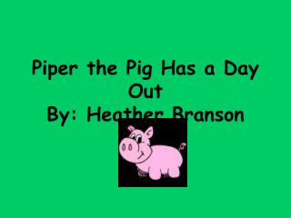 Piper the Pig Has a Day Out By: Heather Branson
