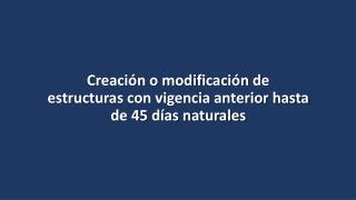 Creación o modificación de estructuras con vigencia anterior hasta de 45 días naturales