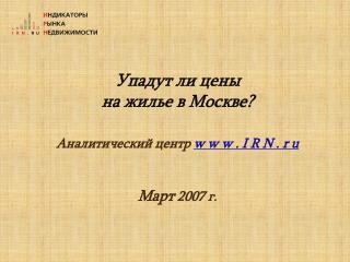 Упадут ли цены  на жилье в Москве ? Аналитический центр  w w w . I R N . r u Март  2007 г.