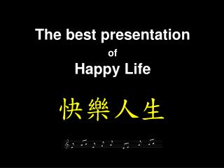 The best presentation  of Happy Life