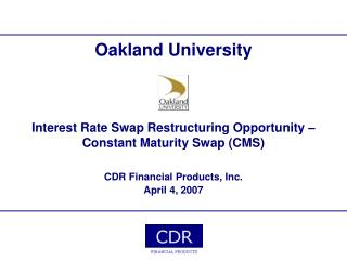 Oakland University    Interest Rate Swap Restructuring Opportunity   Constant Maturity Swap CMS   CDR Financial Products