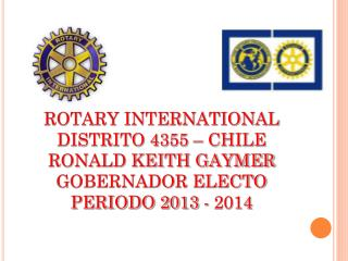 ROTARY INTERNATIONAL DISTRITO 4355 – CHILE RONALD KEITH GAYMER GOBERNADOR ELECTO