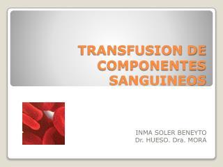 TRANSFUSION DE COMPONENTES SANGUINEOS