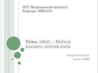 Тема:  1964г. – Первая вакцина противкори.