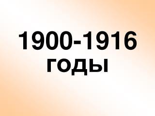 1900-1916 годы