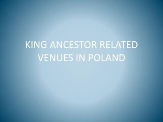 KING ANCESTOR RELATED VENUES IN POLAND