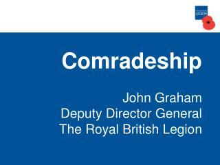 Comradeship John Graham Deputy Director General The Royal British Legion