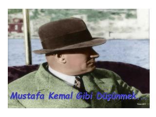 Mustafa Kemal Gibi Dü ş ünmek . ..