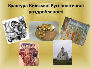 Культура  Київської Русі політичної роздробленості