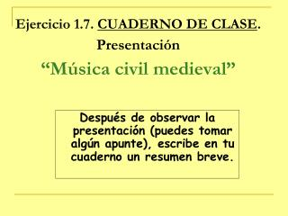 """Ejercicio 1.7.  CUADERNO DE CLASE . Presentación """"Música civil medieval"""""""