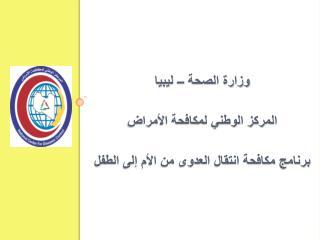 وزارة الصحة – ليبيا المركز الوطني لمكافحة الأمراض  برنامج مكافحة انتقال العدوى من الأم إلى الطفل