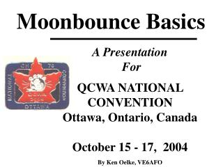 A Presentation  For   QCWA NATIONAL CONVENTION  Ottawa, Ontario, Canada  October 15 - 17,  2004  By Ken Oelke, VE6AFO