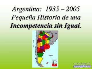 Argentina:  1935 � 2005  Peque�a Historia de una   Incompetencia sin Igual.