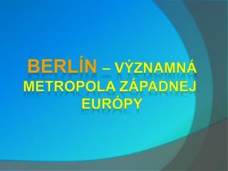 BERLÍN – VÝZNAMNÁ METROPOLA západnej  Európy