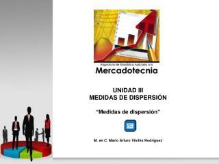"""UNIDAD III MEDIDAS DE DISPERSIÓN """"Medidas de dispersión"""" M. en C. Mario Arturo  Vilchis  Rodríguez"""