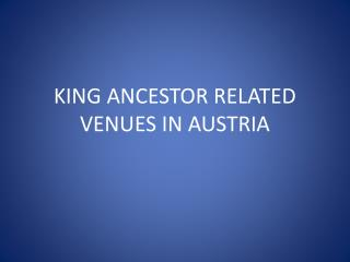 KING ANCESTOR RELATED VENUES IN AUSTRIA