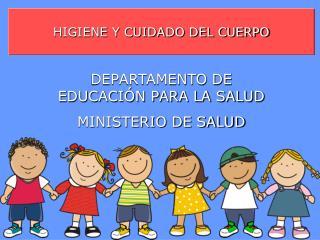 HIGIENE Y CUIDADO DEL CUERPO DEPARTAMENTO DE EDUCACIÓN PARA LA SALUD MINISTERIO DE SALUD