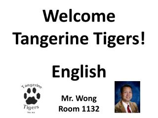 Welcome  Tangerine Tigers! English Mr. Wong Room 1132