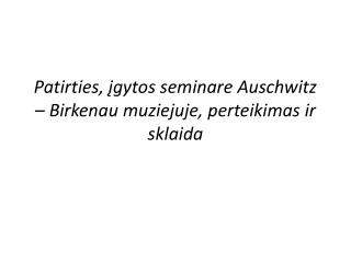 Patirties, ?gytos seminare Auschwitz � Birkenau muziejuje, perteikimas ir sklaida