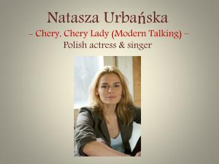 Natasza Urbańska  -  Chery ,  Chery  Lady (Modern Talking) – Polish actress & singer