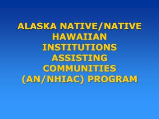 ALASKA NATIVE/NATIVE HAWAIIAN INSTITUTIONS ASSISTING COMMUNITIES (AN/NHIAC) PROGRAM