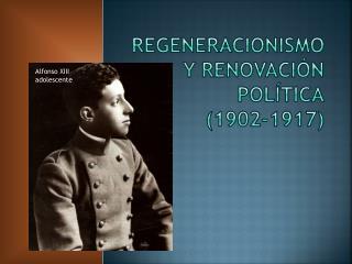 REGENERACIONISMO Y RENOVACIÓN POLÍTICA (1902-1917)