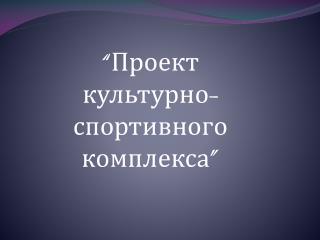 """ Проект культурно-спортивного комплекса """