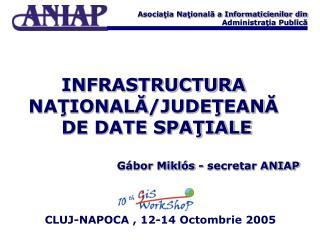 IN FRASTRUCTURA  NAŢIONALĂ /JUDE Ţ EAN Ă  DE DATE SPAŢIALE Gábor Miklós - secretar ANIAP