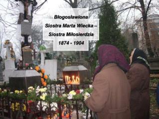 Błogosławiona S iostra  Marta Wiecka –  Siostra Miłosierdzia 1874 - 1904