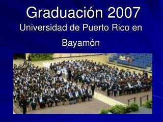 Graduación 2007 Universidad de Puerto Rico en Bayamón
