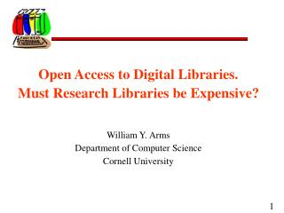 Open Access to Digital Libraries.   Must Research Libraries be Expensive? William Y. Arms