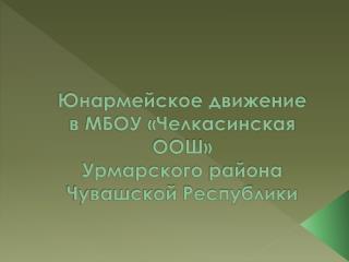 Юнармейское движение  в МБОУ «Челкасинская ООШ» Урмарского  района Чувашской Республики
