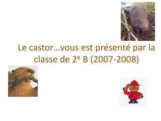 Le castor…vous est présenté par la classe de 2 e  B (2007-2008)
