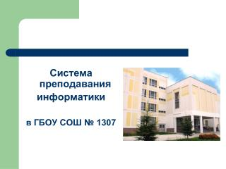 Система преподавания информатики  в ГБОУ СОШ № 1307