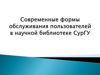 Современные формы обслуживания пользователей в научной библиотеке  СурГУ